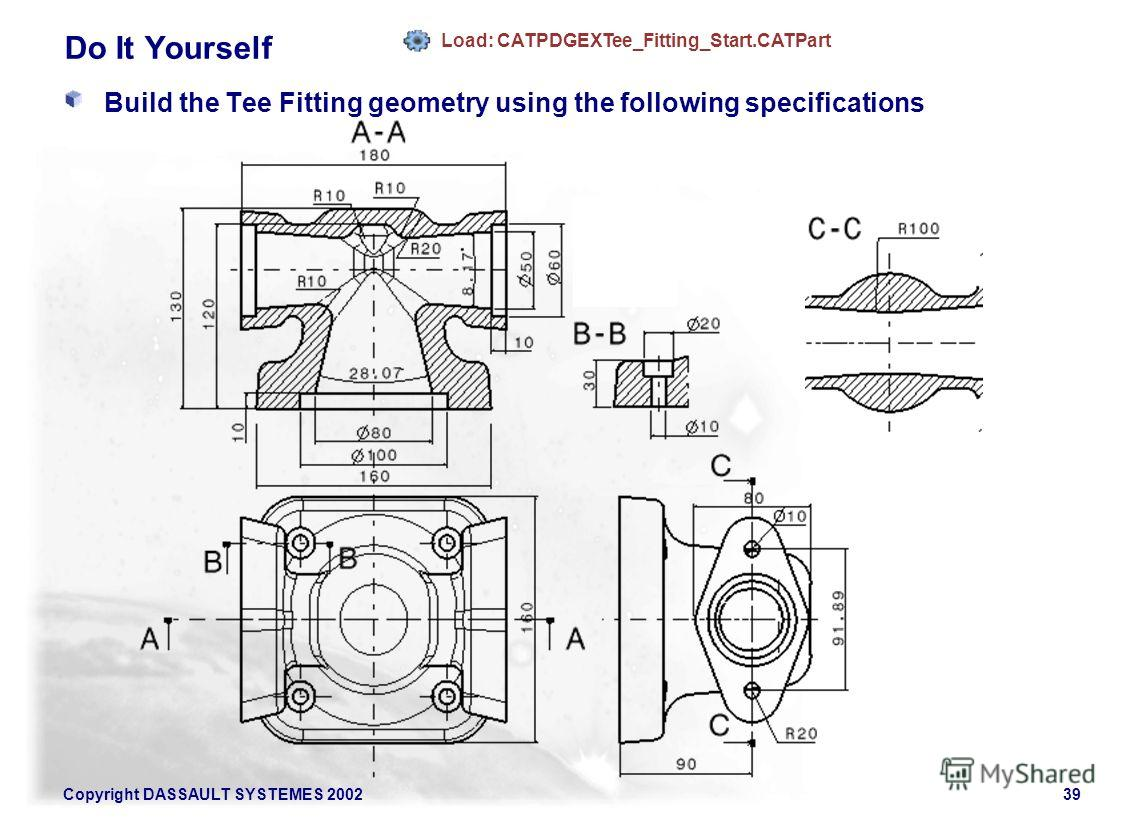 Copyright DASSAULT SYSTEMES 200239 Do It Yourself Build the Tee Fitting geometry using the following specifications Load: CATPDGEXTee_Fitting_Start.CATPart