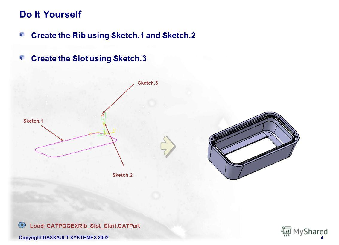 Copyright DASSAULT SYSTEMES 20024 Do It Yourself Create the Rib using Sketch.1 and Sketch.2 Create the Slot using Sketch.3 Sketch.2 Sketch.3 Sketch.1 Load: CATPDGEXRib_Slot_Start.CATPart