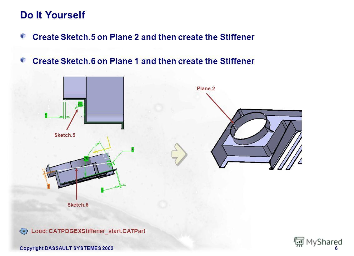 Copyright DASSAULT SYSTEMES 20026 Do It Yourself Create Sketch.5 on Plane 2 and then create the Stiffener Create Sketch.6 on Plane 1 and then create the Stiffener Sketch.5 Sketch.6 Plane.2 Load: CATPDGEXStiffener_start.CATPart