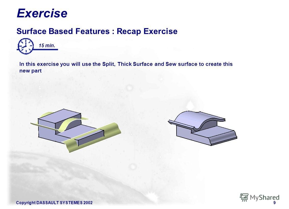 Copyright DASSAULT SYSTEMES 20029 Exercise Surface Based Features : Recap Exercise In this exercise you will use the Split, Thick Surface and Sew surface to create this new part 15 min.