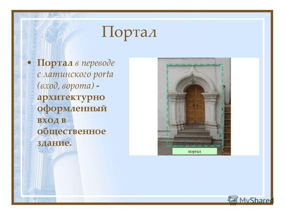 Портал Портал в переводе с латинского porta (вход, ворота) - архитектурно оформленный вход в общественное здание.