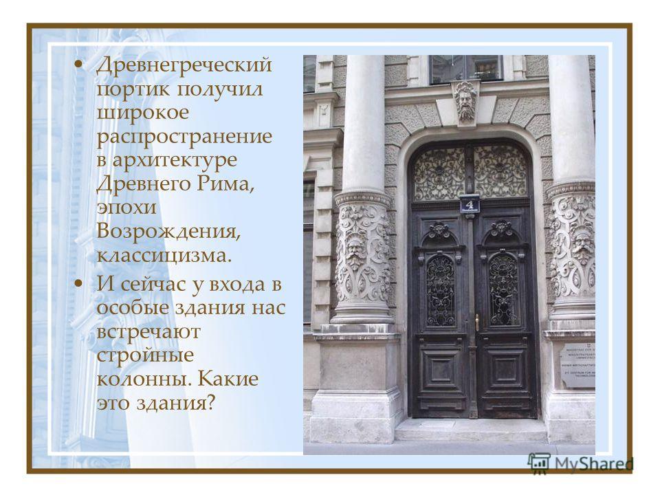 Древнегреческий портик получил широкое распространение в архитектуре Древнего Рима, эпохи Возрождения, классицизма. И сейчас у входа в особые здания нас встречают стройные колонны. Какие это здания?
