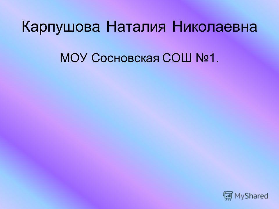 Карпушова Наталия Николаевна МОУ Сосновская СОШ 1.