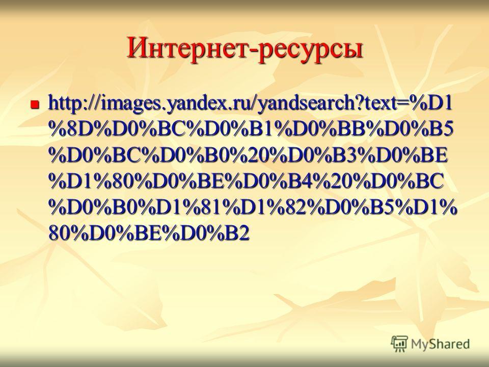 Интернет-ресурсы http://images.yandex.ru/yandsearch?text=%D1 %8D%D0%BC%D0%B1%D0%BB%D0%B5 %D0%BC%D0%B0%20%D0%B3%D0%BE %D1%80%D0%BE%D0%B4%20%D0%BC %D0%B0%D1%81%D1%82%D0%B5%D1% 80%D0%BE%D0%B2 http://images.yandex.ru/yandsearch?text=%D1 %8D%D0%BC%D0%B1%D