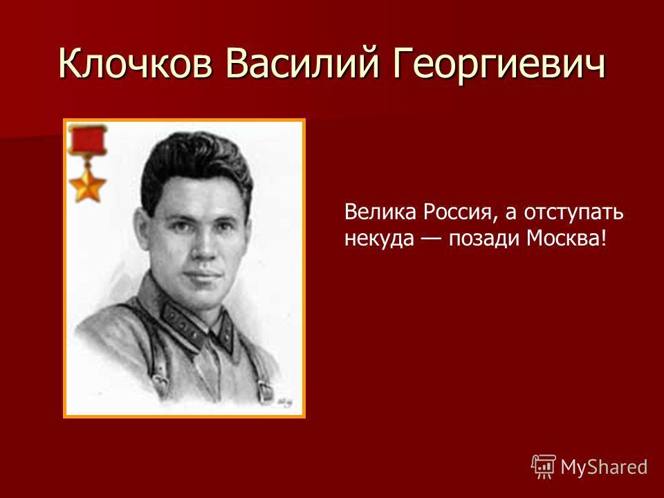 Клочков Василий Георгиевич Велика Россия, а отступать некуда позади Москва!