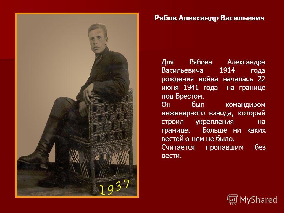 Рябов Александр Васильевич Для Рябова Александра Васильевича 1914 года рождения война началась 22 июня 1941 года на границе под Брестом. Он был командиром инженерного взвода, который строил укрепления на границе. Больше ни каких вестей о нем не было.