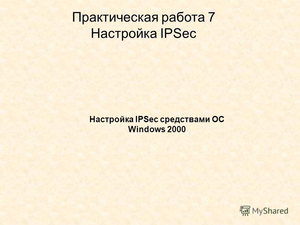 Практическая работа 7 Настройка IPSec Настройка IPSec средствами ОС Windows 2000
