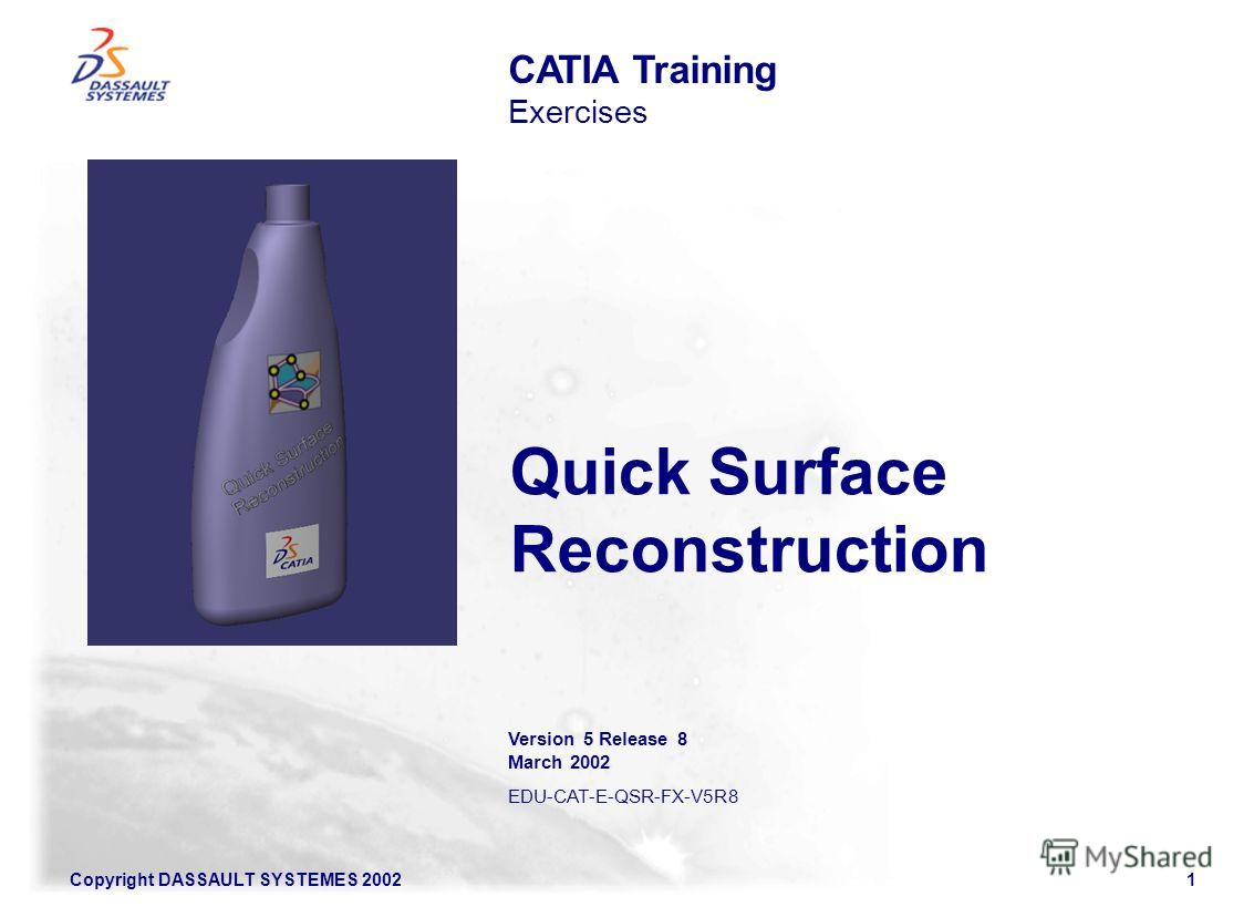 Copyright DASSAULT SYSTEMES 20021 Quick Surface Reconstruction CATIA Training Exercises Version 5 Release 8 March 2002 EDU-CAT-E-QSR-FX-V5R8