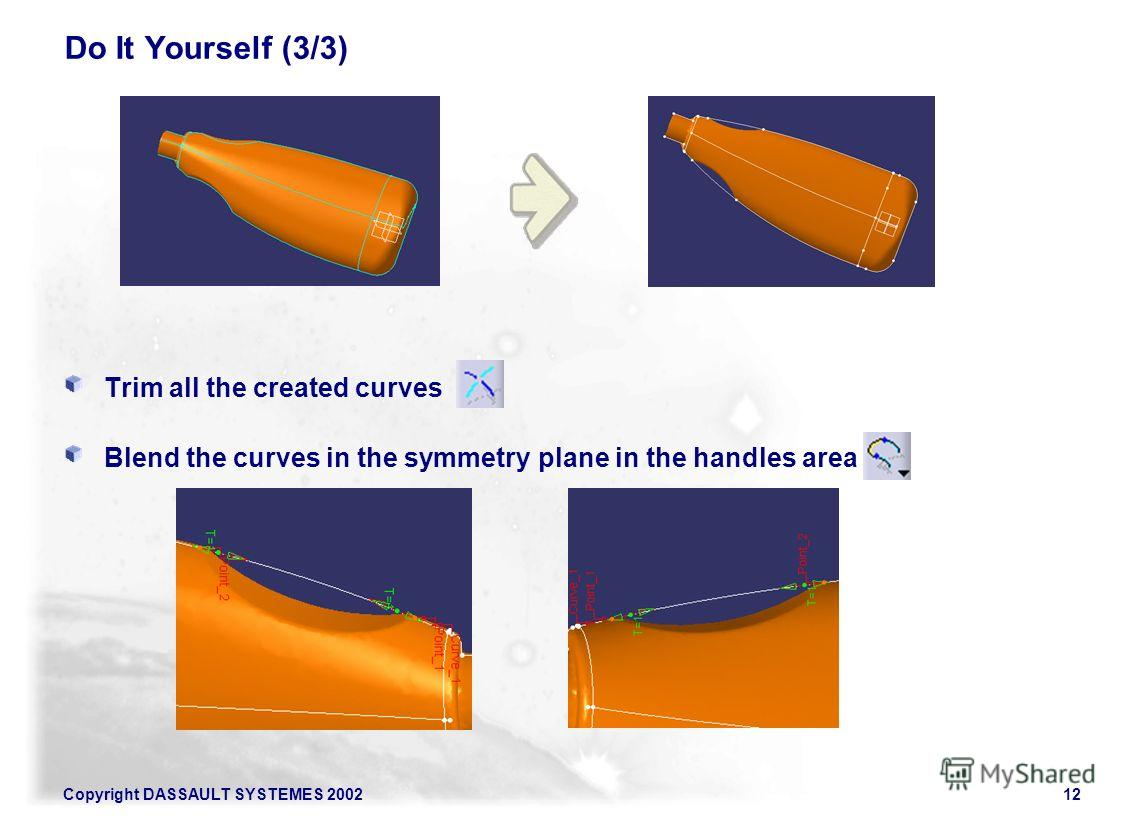 Copyright DASSAULT SYSTEMES 200212 Do It Yourself (3/3) Trim all the created curves Blend the curves in the symmetry plane in the handles area