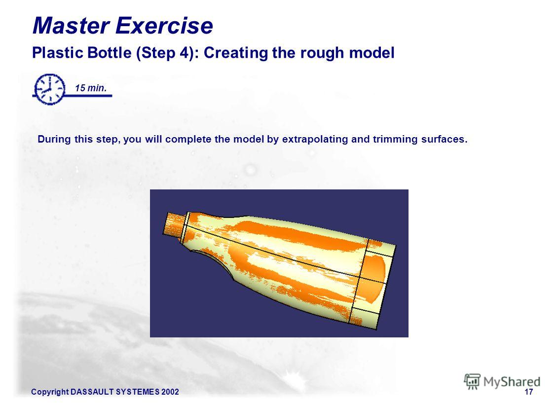Copyright DASSAULT SYSTEMES 200217 Master Exercise Plastic Bottle (Step 4): Creating the rough model During this step, you will complete the model by extrapolating and trimming surfaces. 15 min.