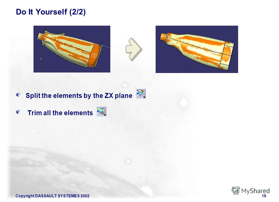 Copyright DASSAULT SYSTEMES 200219 Do It Yourself (2/2) Split the elements by the ZX plane Trim all the elements