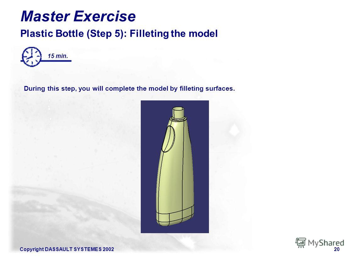 Copyright DASSAULT SYSTEMES 200220 Master Exercise Plastic Bottle (Step 5): Filleting the model During this step, you will complete the model by filleting surfaces. 15 min.