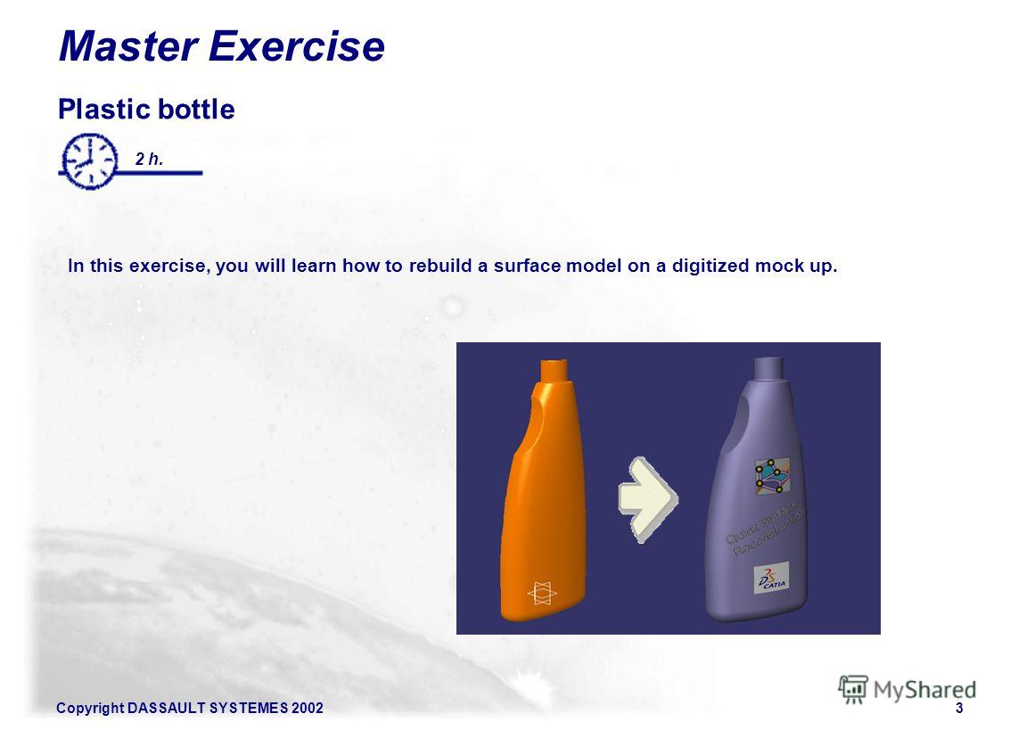 Copyright DASSAULT SYSTEMES 20023 Master Exercise Plastic bottle In this exercise, you will learn how to rebuild a surface model on a digitized mock up. 2 h.