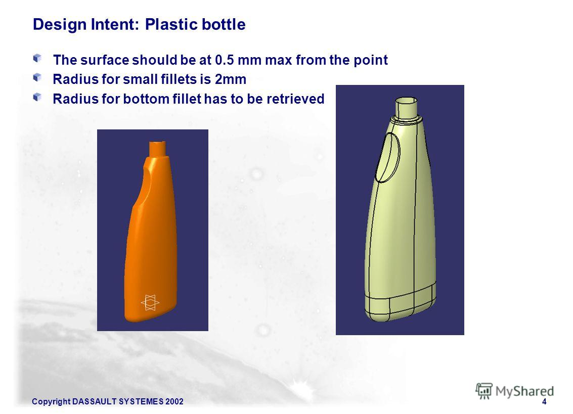 Copyright DASSAULT SYSTEMES 20024 Design Intent: Plastic bottle The surface should be at 0.5 mm max from the point Radius for small fillets is 2mm Radius for bottom fillet has to be retrieved