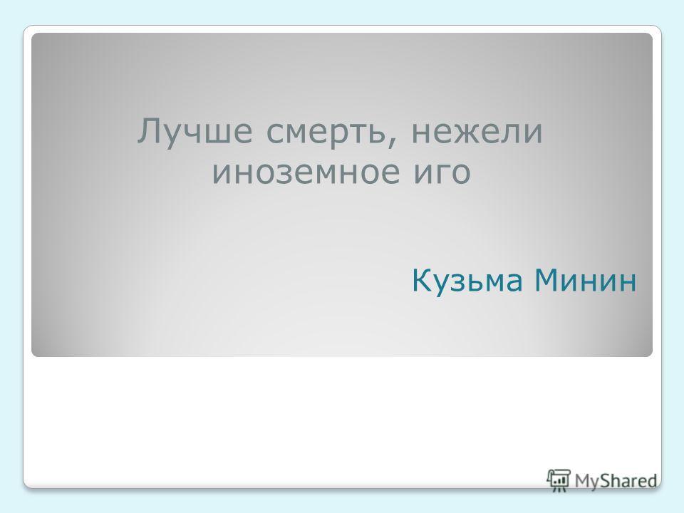 Лучше смерть, нежели иноземное иго Кузьма Минин
