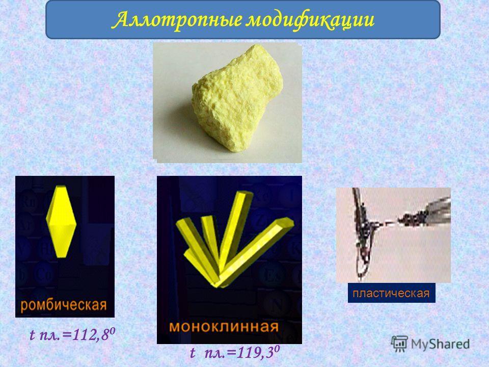 Аллотропные модификации t пл.=112,8 0 t пл.=119,3 0 пластическая