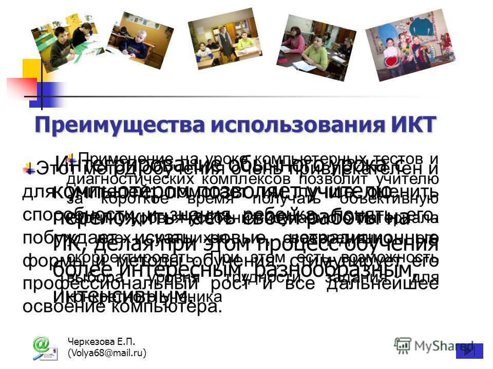 Черкезова Е.П. (Volya68@mail.ru) Преимущества использования ИКТ Интегрирование обычного урока с компьютером позволяет учителю переложить часть своей работы на ПК, делая при этом процесс обучения более интересным, разнообразным, интенсивным. Этот мето
