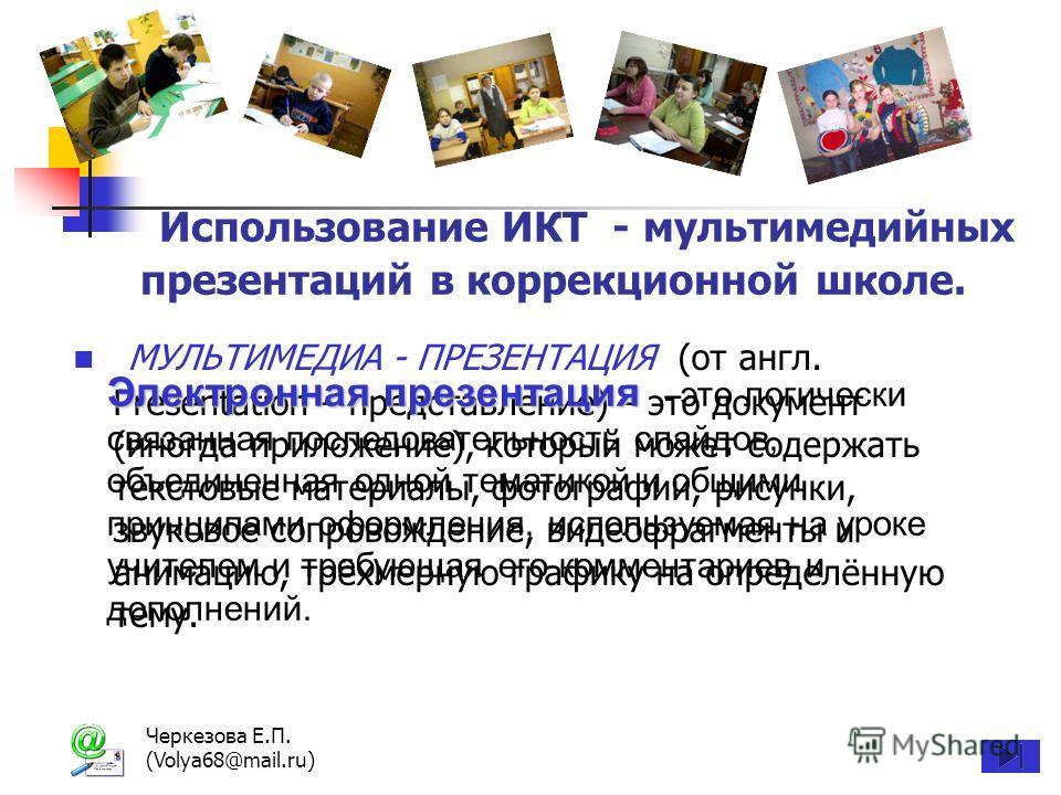 Черкезова Е.П. (Volya68@mail.ru) Использование ИКТ - мультимедийных презентаций в коррекционной школе. МУЛЬТИМЕДИА - ПРЕЗЕНТАЦИЯ (от англ. Presentation – представление) – это документ (иногда приложение), который может содержать текстовые материалы,