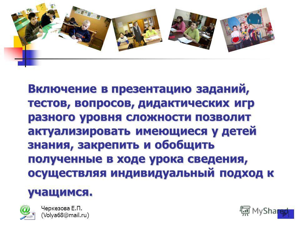 Черкезова Е.П. (Volya68@mail.ru) Включение в презентацию заданий, тестов, вопросов, дидактических игр разного уровня сложности позволит актуализировать имеющиеся у детей знания, закрепить и обобщить полученные в ходе урока сведения, осуществляя индив