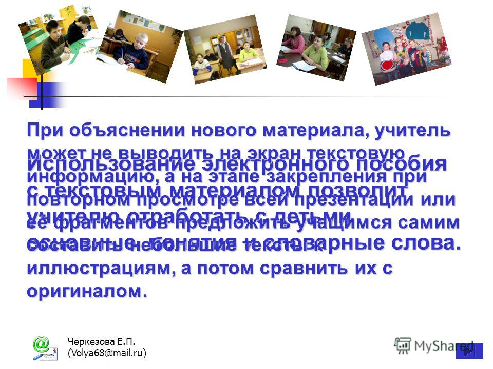 Черкезова Е.П. (Volya68@mail.ru) Использование электронного пособия с текстовым материалом позволит учителю отработать с детьми основные понятия и словарные слова. При объяснении нового материала, учитель может не выводить на экран текстовую информац