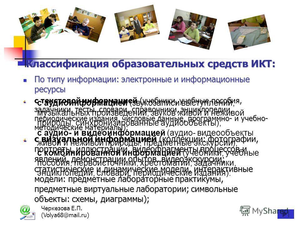 Черкезова Е.П. (Volya68@mail.ru) Классификация образовательных средств ИКТ: Классификация образовательных средств ИКТ: По типу информации: электронные и информационные ресурсы По типу информации: электронные и информационные ресурсы с текстовой инфор