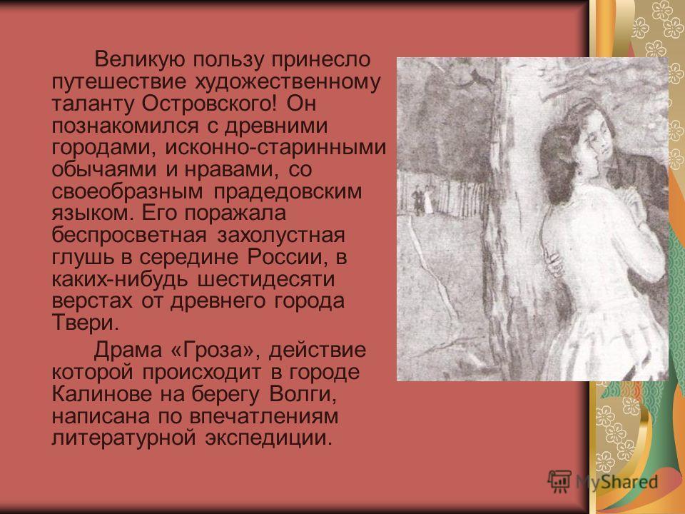 Великую пользу принесло путешествие художественному таланту Островского! Он познакомился с древними городами, исконно-старинными обычаями и нравами, со своеобразным прадедовским языком. Его поражала беспросветная захолустная глушь в середине России,