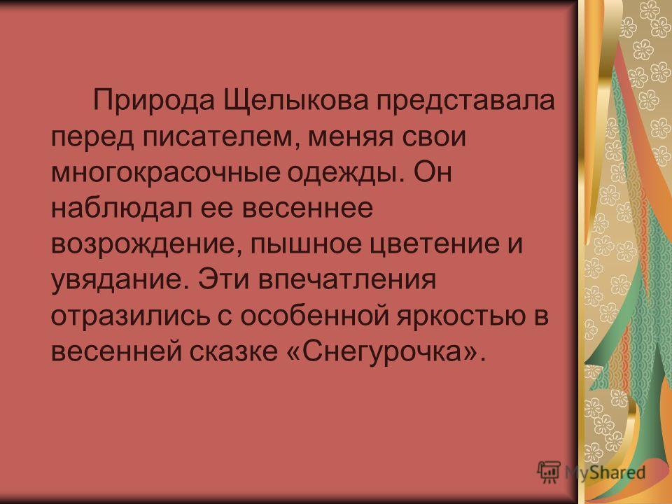 Природа Щелыкова представала перед писателем, меняя свои многокрасочные одежды. Он наблюдал ее весеннее возрождение, пышное цветение и увядание. Эти впечатления отразились с особенной яркостью в весенней сказке «Снегурочка».