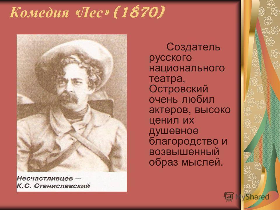Комедия « Лес » (1870) Создатель русского национального театра, Островский очень любил актеров, высоко ценил их душевное благородство и возвышенный образ мыслей.
