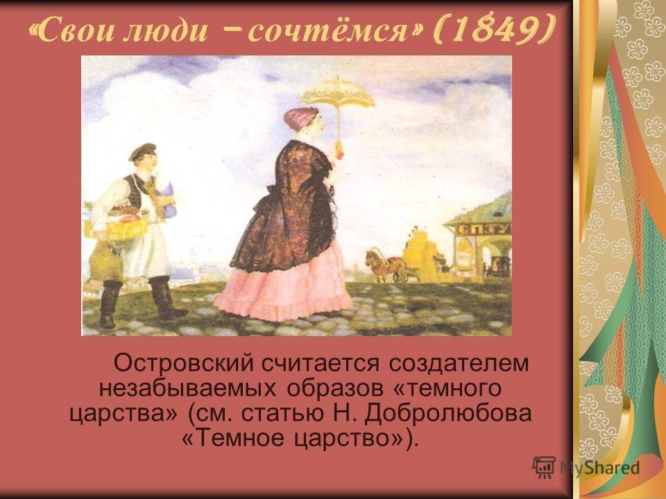 « Свои люди – сочтёмся » (1849) Островский считается создателем незабываемых образов «темного царства» (см. статью Н. Добролюбова «Темное царство»).