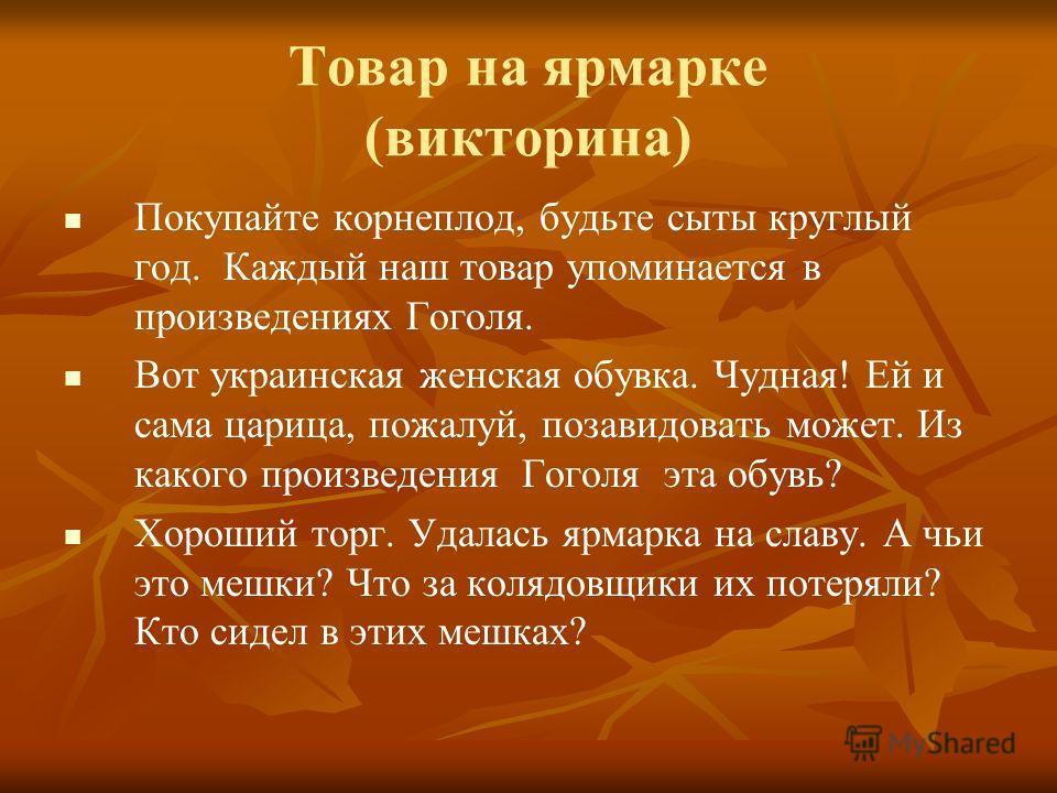 Товар на ярмарке (викторина) Покупайте корнеплод, будьте сыты круглый год. Каждый наш товар упоминается в произведениях Гоголя. Вот украинская женская обувка. Чудная! Ей и сама царица, пожалуй, позавидовать может. Из какого произведения Гоголя эта об
