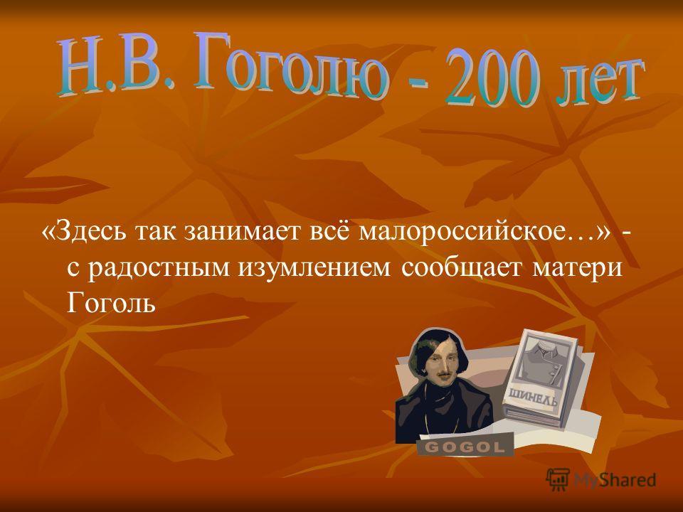 «Здесь так занимает всё малороссийское…» - с радостным изумлением сообщает матери Гоголь