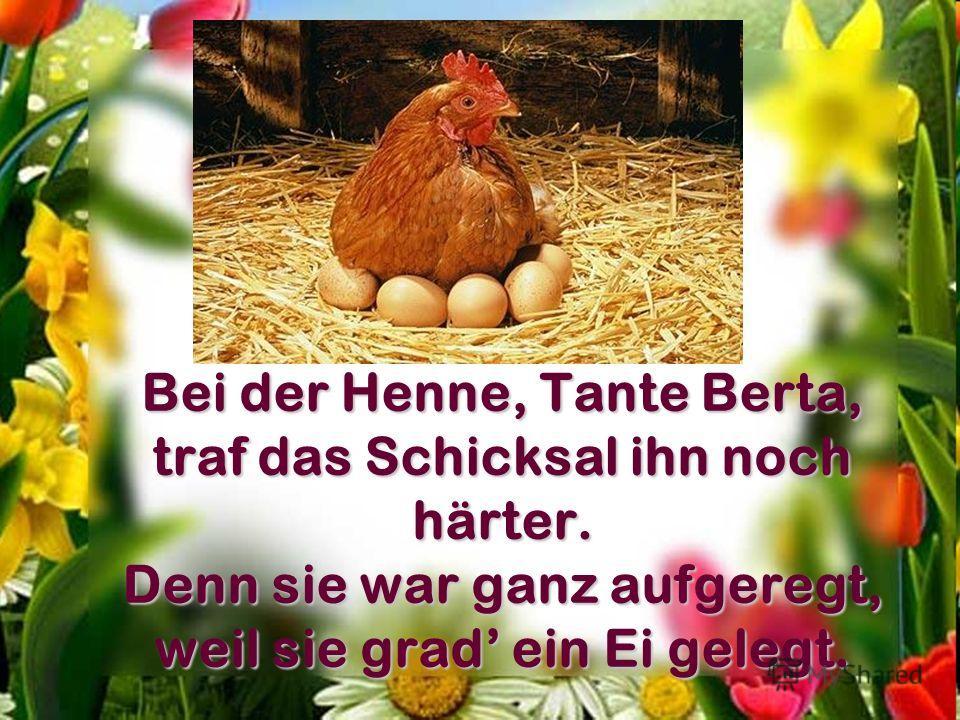 Bei der Henne, Tante Berta, traf das Schicksal ihn noch härter. Denn sie war ganz aufgeregt, weil sie grad ein Ei gelegt.