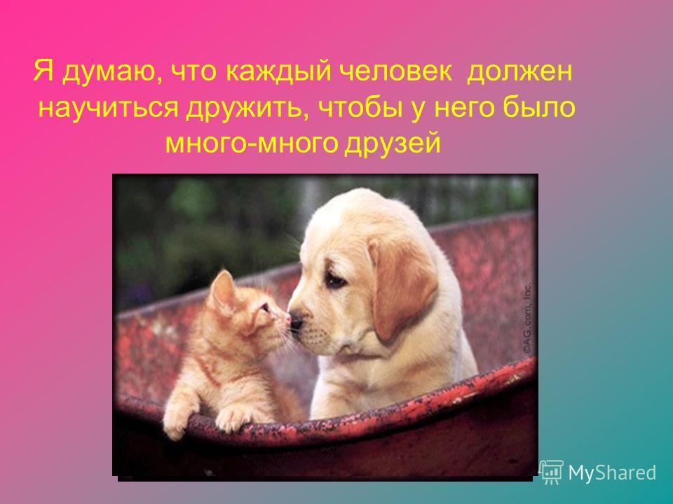Я думаю, что каждый человек должен научиться дружить, чтобы у него было много-много друзей