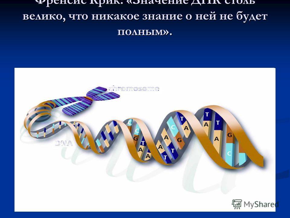 Закрепление: Френсис Крик: «Значение ДНК столь велико, что никакое знание о ней не будет полным».
