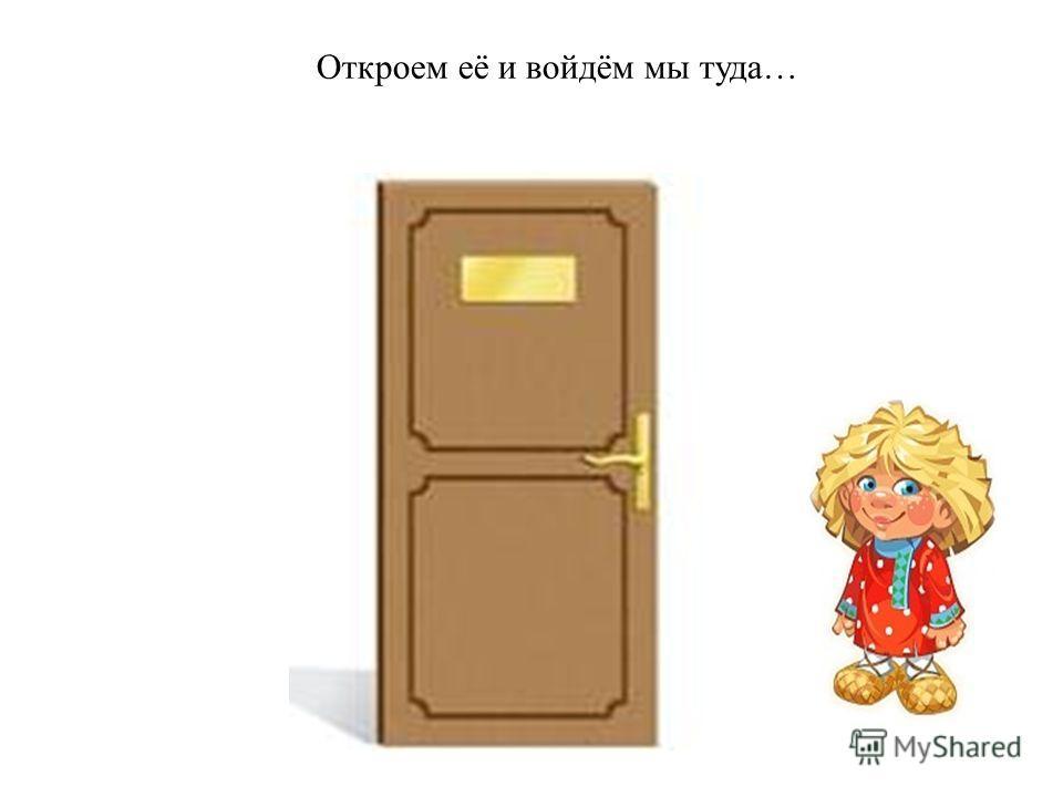 Откроем её и войдём мы туда…