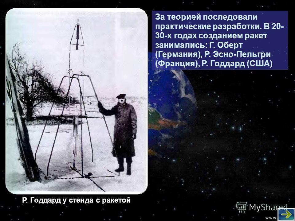 За теорией последовали практические разработки. В 20- 30-х годах созданием ракет занимались: Г. Оберт (Германия), Р. Эсно-Пельгри (Франция), Р. Годдард (США) Р. Годдард у стенда с ракетой