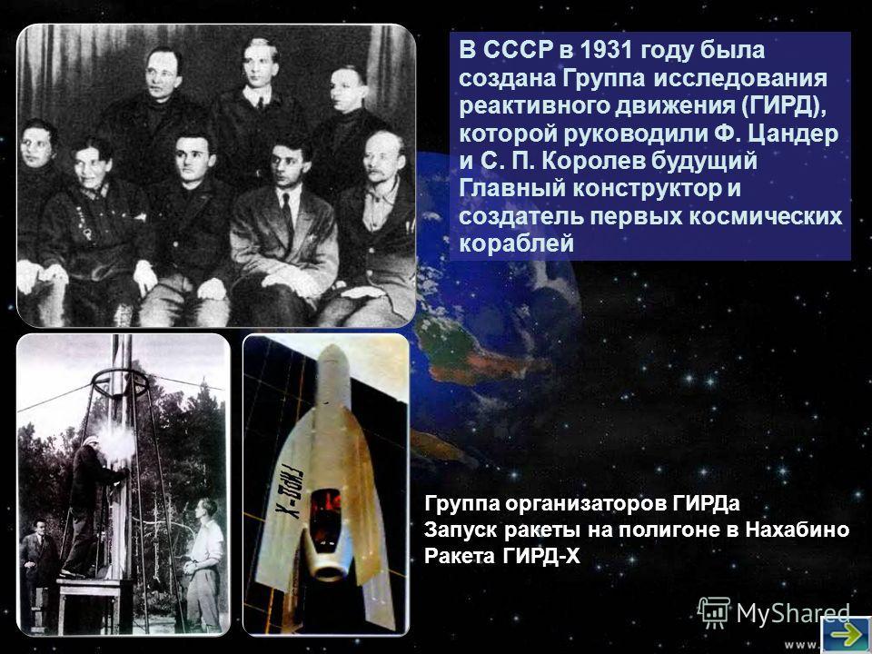 В СССР в 1931 году была создана Группа исследования реактивного движения (ГИРД), которой руководили Ф. Цандер и С. П. Королев будущий Главный конструктор и создатель первых космических кораблей Группа организаторов ГИРДа Запуск ракеты на полигоне в Н