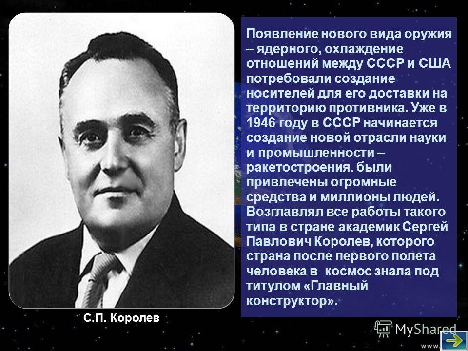 Появление нового вида оружия – ядерного, охлаждение отношений между СССР и США потребовали создание носителей для его доставки на территорию противника. Уже в 1946 году в СССР начинается создание новой отрасли науки и промышленности – ракетостроения.