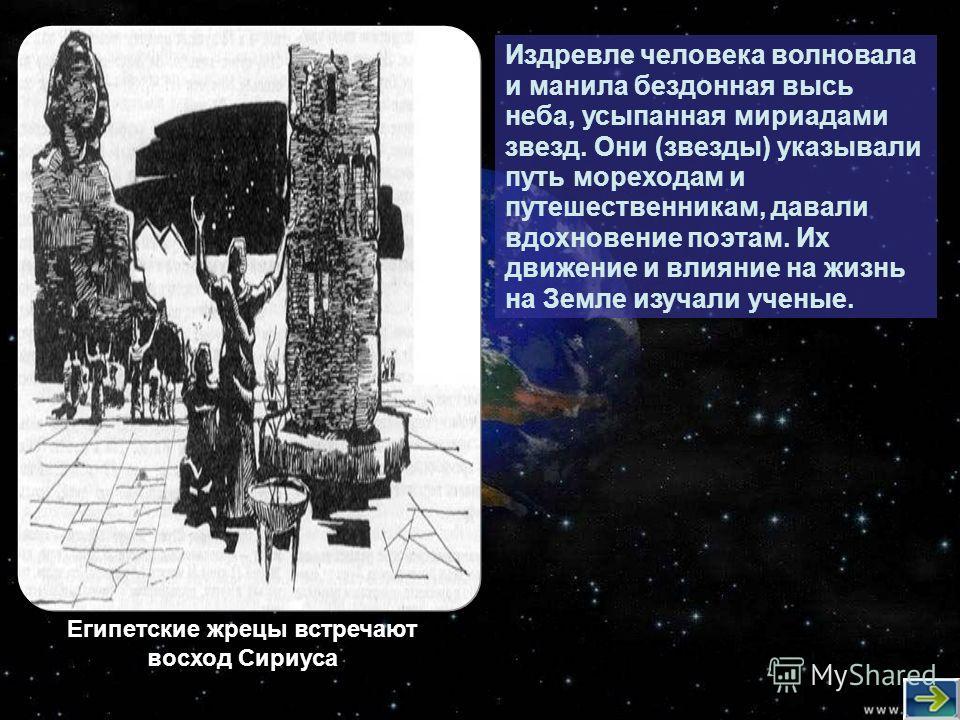 Издревле человека волновала и манила бездонная высь неба, усыпанная мириадами звезд. Они (звезды) указывали путь мореходам и путешественникам, давали вдохновение поэтам. Их движение и влияние на жизнь на Земле изучали ученые. Египетские жрецы встреча