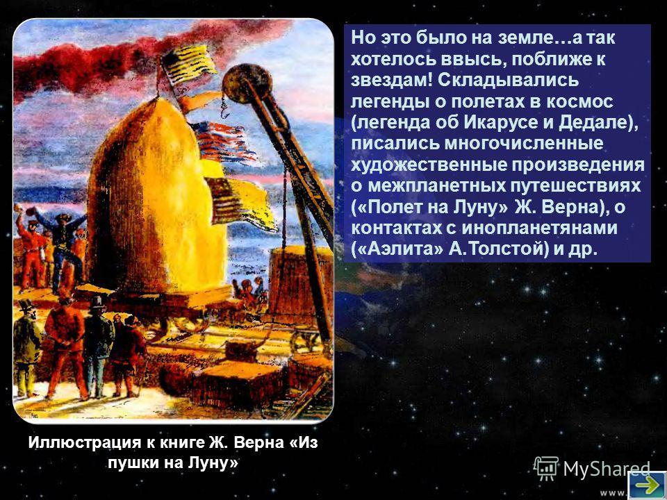 Но это было на земле…а так хотелось ввысь, поближе к звездам! Складывались легенды о полетах в космос (легенда об Икарусе и Дедале), писались многочисленные художественные произведения о межпланетных путешествиях («Полет на Луну» Ж. Верна), о контакт