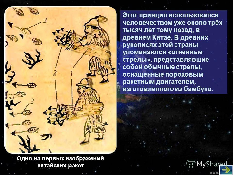 Этот принцип использовался человечеством уже около трёх тысяч лет тому назад, в древнем Китае. В древних рукописях этой страны упоминаются «огненные стрелы», представлявшие собой обычные стрелы, оснащенные пороховым ракетным двигателем, изготовленног