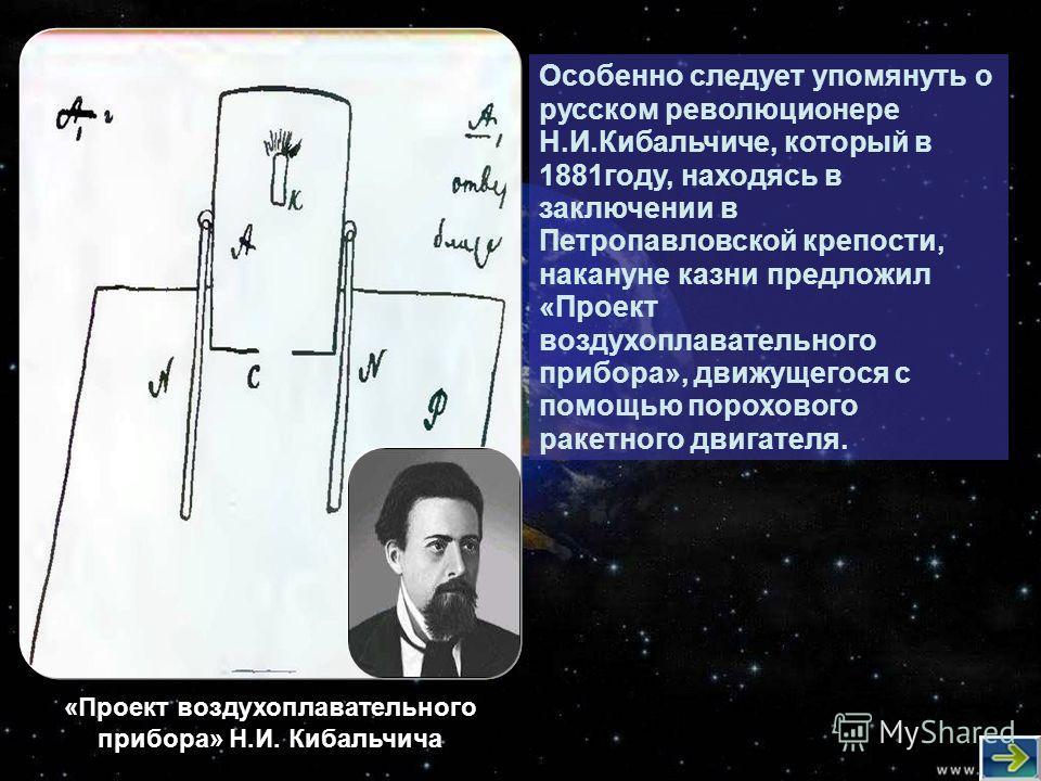 Особенно следует упомянуть о русском революционере Н.И.Кибальчиче, который в 1881 году, находясь в заключении в Петропавловской крепости, накануне казни предложил «Проект воздухоплавательного прибора», движущегося с помощью порохового ракетного двига