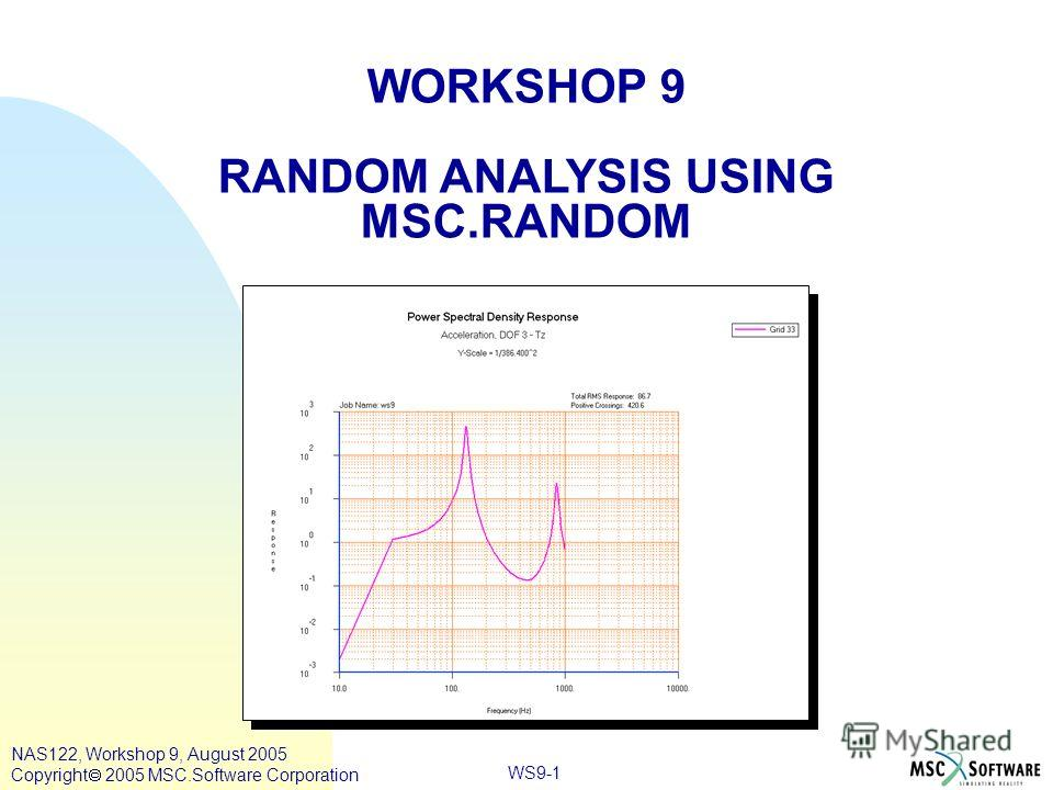 WS9-1 WORKSHOP 9 RANDOM ANALYSIS USING MSC.RANDOM NAS122, Workshop 9, August 2005 Copyright 2005 MSC.Software Corporation