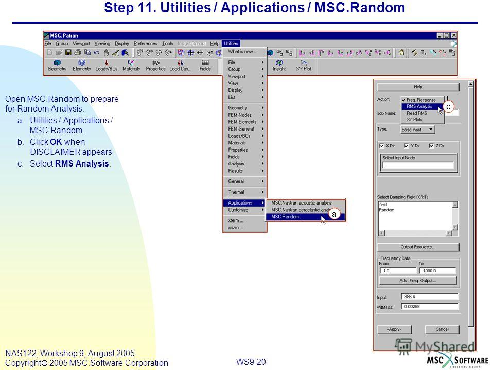 WS9-20 NAS122, Workshop 9, August 2005 Copyright 2005 MSC.Software Corporation Step 11. Utilities / Applications / MSC.Random Open MSC.Random to prepare for Random Analysis. a.Utilities / Applications / MSC.Random. b.Click OK when DISCLAIMER appears