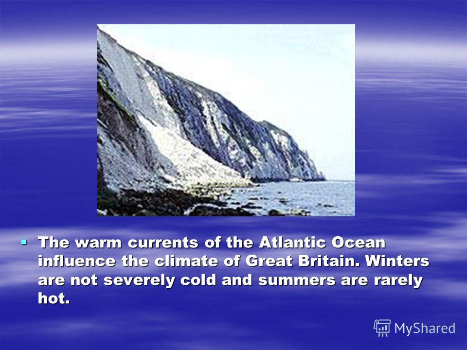 The warm currents of the Atlantic Ocean influence the climate of Great Britain. Winters are not severely cold and summers are rarely hot. The warm currents of the Atlantic Ocean influence the climate of Great Britain. Winters are not severely cold an