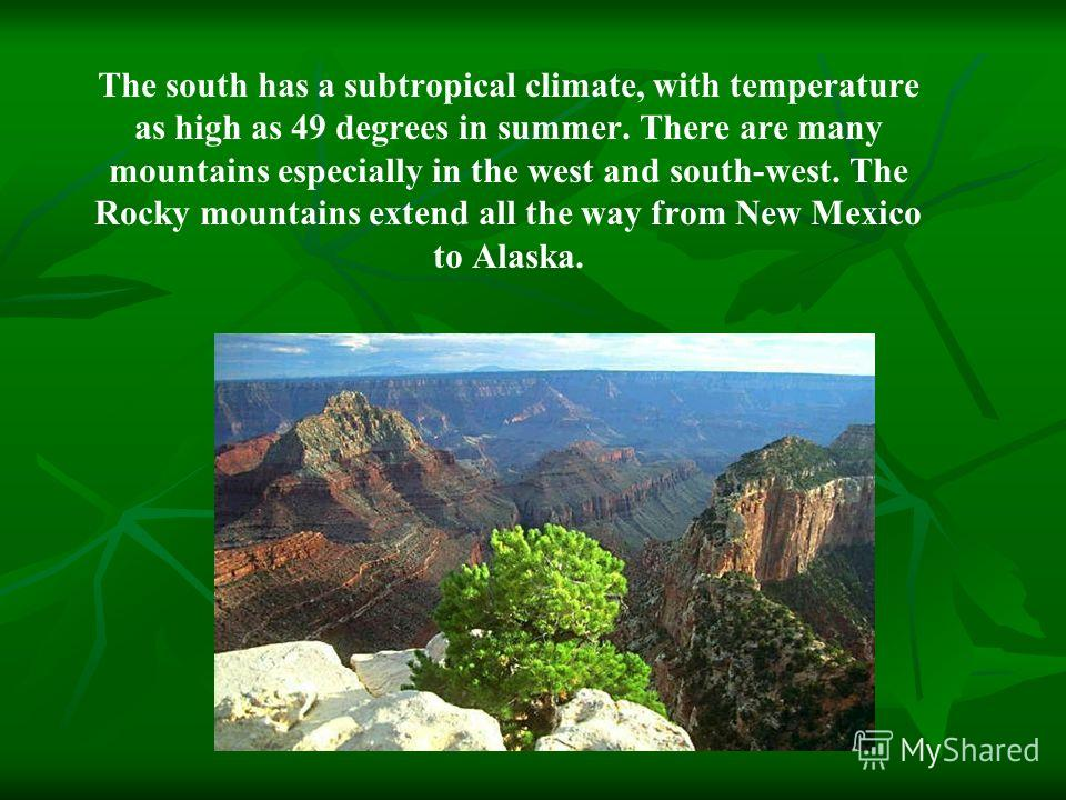 The south has a subtropical climate, with temperature as high as 49 degrees in summer. There are many mountains especially in the west and south-west. The Rocky mountains extend all the way from New Mexico to Alaska.