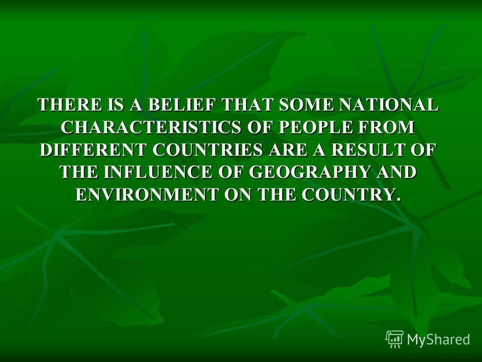 THERE IS A BELIEF THAT SOME NATIONAL CHARACTERISTICS OF PEOPLE FROM DIFFERENT COUNTRIES ARE A RESULT OF THE INFLUENCE OF GEOGRAPHY AND ENVIRONMENT ON THE COUNTRY.