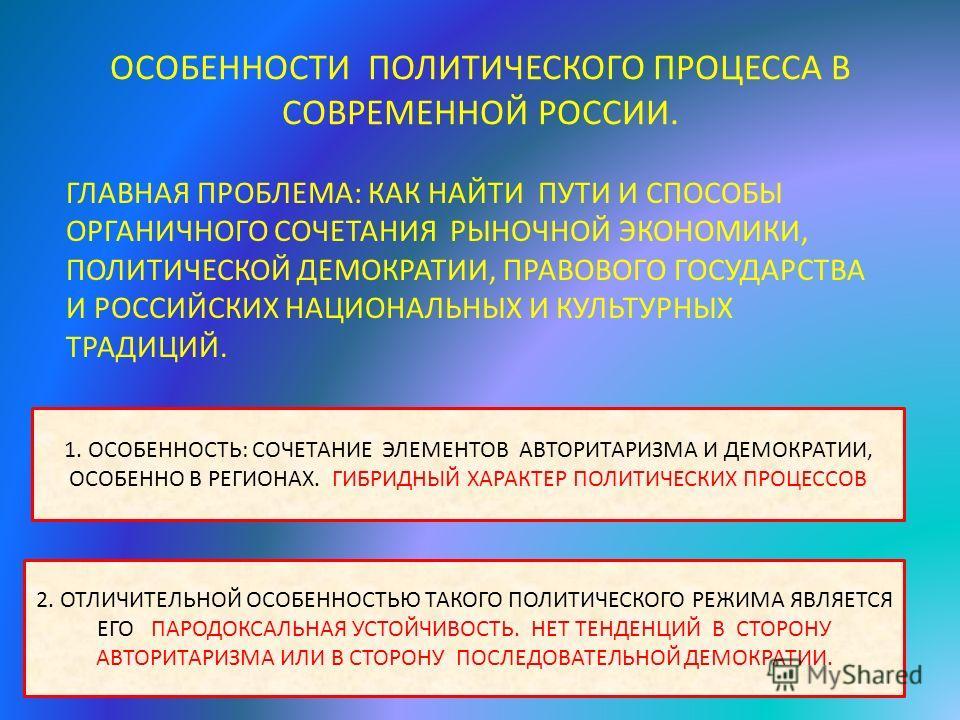 ОСОБЕННОСТИ ПОЛИТИЧЕСКОГО ПРОЦЕССА В СОВРЕМЕННОЙ РОССИИ. ГЛАВНАЯ ПРОБЛЕМА: КАК НАЙТИ ПУТИ И СПОСОБЫ ОРГАНИЧНОГО СОЧЕТАНИЯ РЫНОЧНОЙ ЭКОНОМИКИ, ПОЛИТИЧЕСКОЙ ДЕМОКРАТИИ, ПРАВОВОГО ГОСУДАРСТВА И РОССИЙСКИХ НАЦИОНАЛЬНЫХ И КУЛЬТУРНЫХ ТРАДИЦИЙ. 1. ОСОБЕННОС
