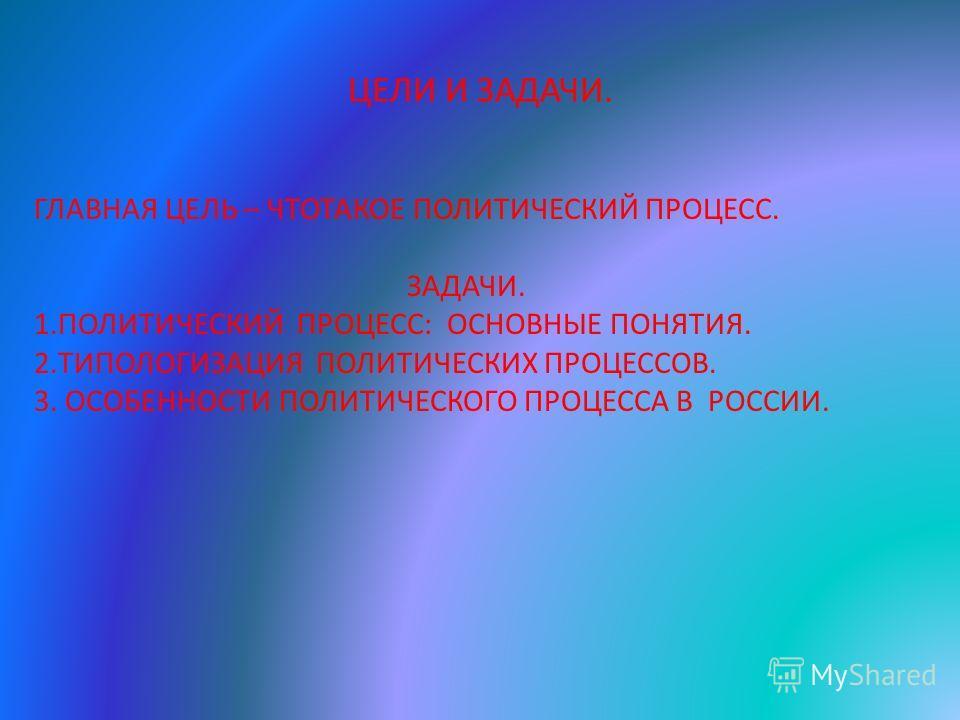 ЦЕЛИ И ЗАДАЧИ. ГЛАВНАЯ ЦЕЛЬ – ЧТОТАКОЕ ПОЛИТИЧЕСКИЙ ПРОЦЕСС. ЗАДАЧИ. 1. ПОЛИТИЧЕСКИЙ ПРОЦЕСС: ОСНОВНЫЕ ПОНЯТИЯ. 2. ТИПОЛОГИЗАЦИЯ ПОЛИТИЧЕСКИХ ПРОЦЕССОВ. 3. ОСОБЕННОСТИ ПОЛИТИЧЕСКОГО ПРОЦЕССА В РОССИИ.