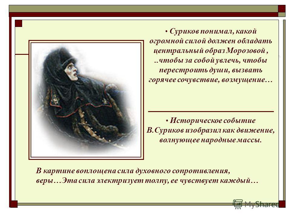 Историческое событие В.Суриков изобразил как движение, волнующее народные массы. Суриков понимал, какой огромной силой должен обладать центральный образ Морозовой,..чтобы за собой увлечь, чтобы перестроить души, вызвать горячее сочувствие, возмущение